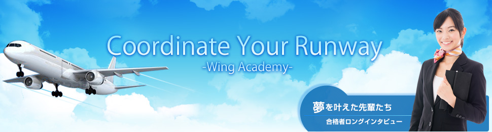 Coordinate Your Runway -Wing Academy- 夢を叶えた先輩たち合格者ロングインタビュー
